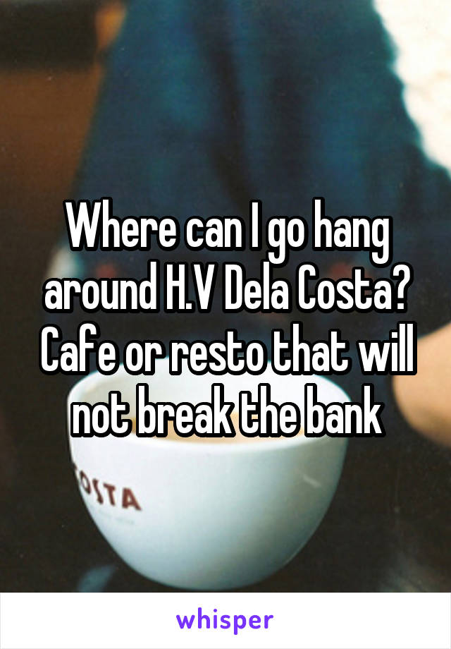 Where can I go hang around H.V Dela Costa? Cafe or resto that will not break the bank