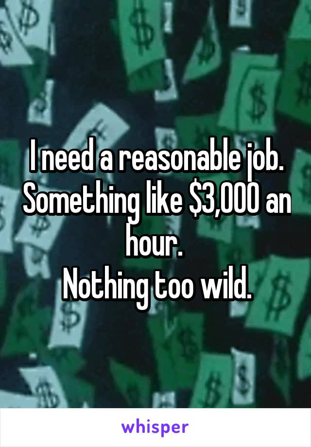 I need a reasonable job. Something like $3,000 an hour.  Nothing too wild.