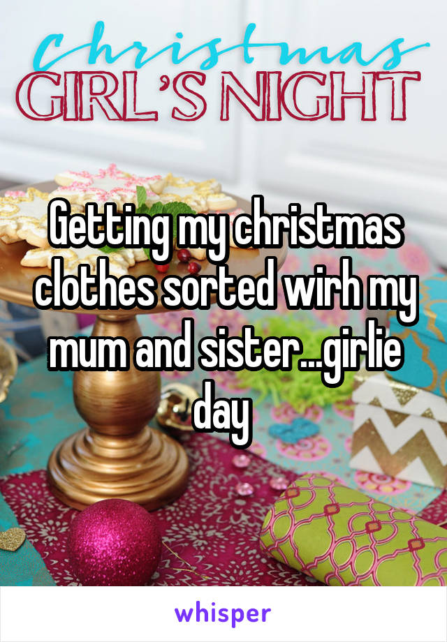 Getting my christmas clothes sorted wirh my mum and sister...girlie day