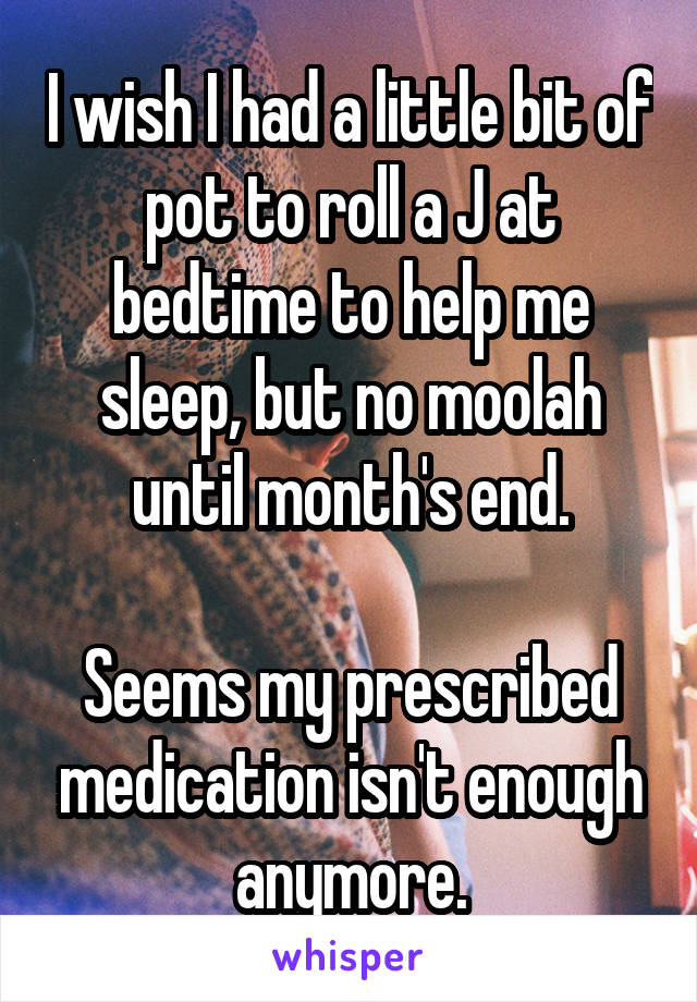 I wish I had a little bit of pot to roll a J at bedtime to help me sleep, but no moolah until month's end.  Seems my prescribed medication isn't enough anymore.
