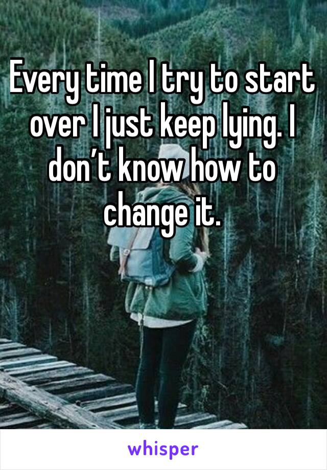 Every time I try to start over I just keep lying. I don't know how to change it.