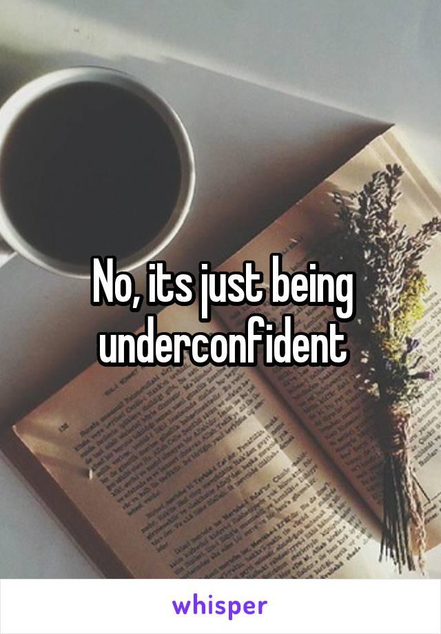No, its just being underconfident