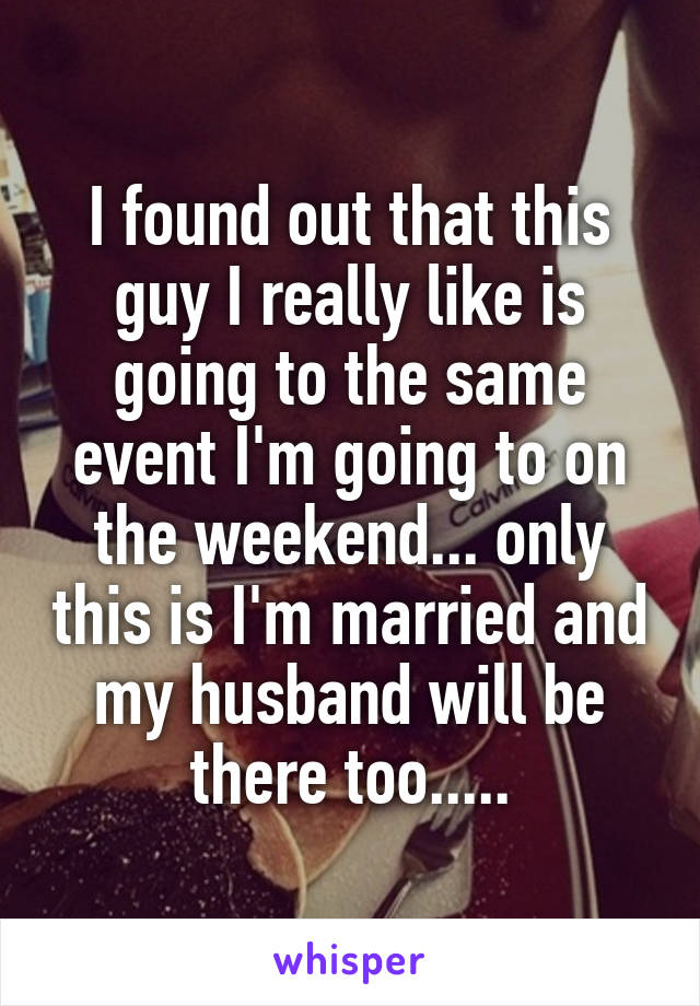 I found out that this guy I really like is going to the same event I'm going to on the weekend... only this is I'm married and my husband will be there too.....