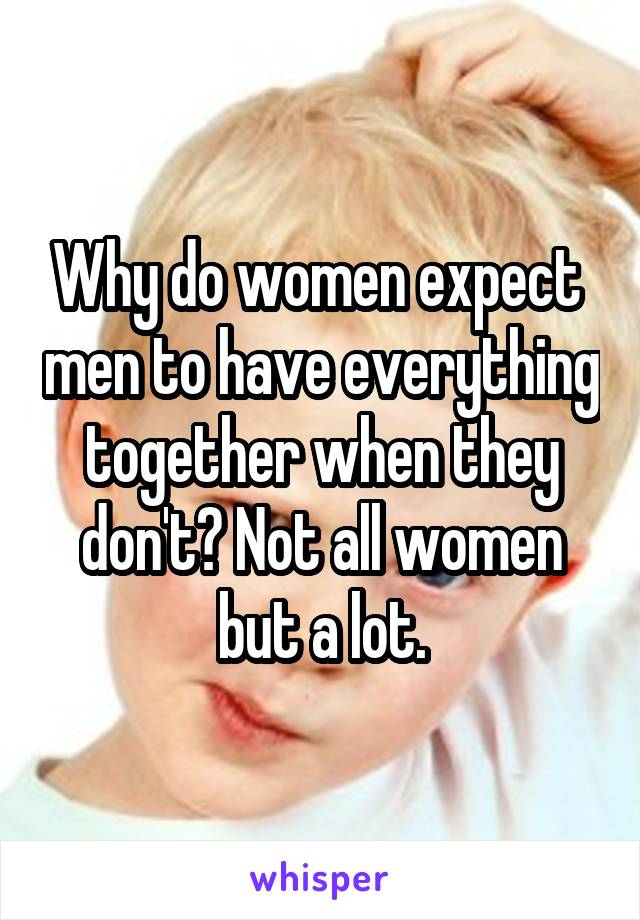 Why do women expect  men to have everything together when they don't? Not all women but a lot.