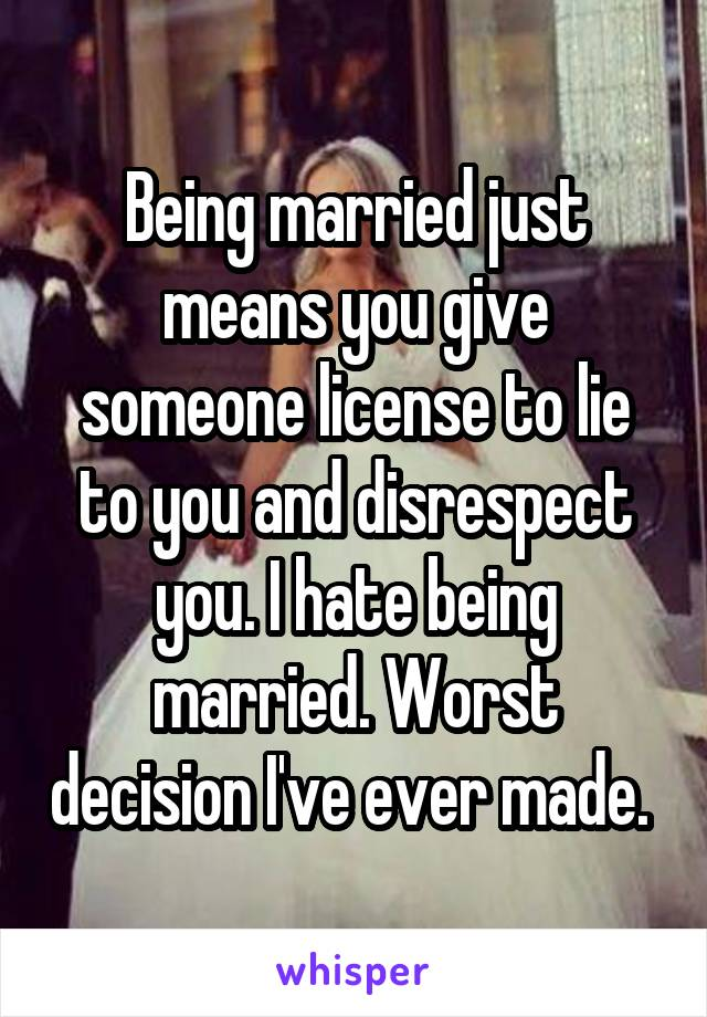 Being married just means you give someone license to lie to you and disrespect you. I hate being married. Worst decision I've ever made.
