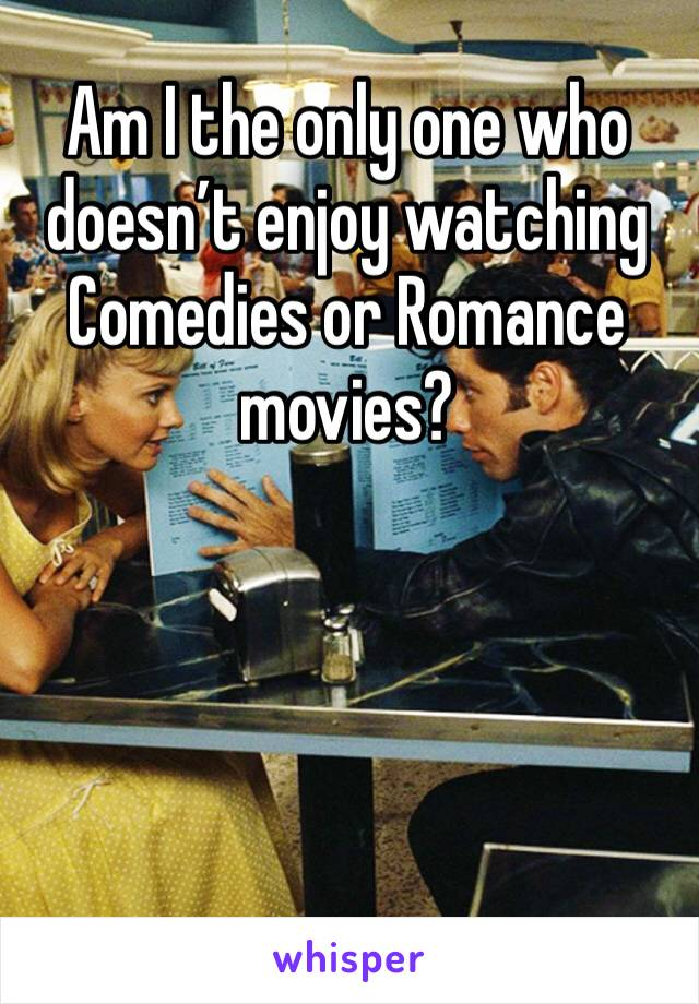 Am I the only one who doesn't enjoy watching Comedies or Romance movies?