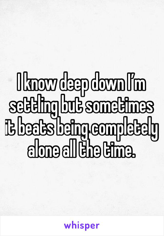 I know deep down I'm settling but sometimes it beats being completely alone all the time.