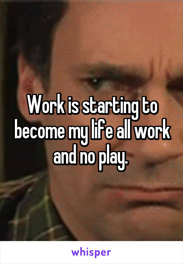 Work is starting to become my life all work and no play.