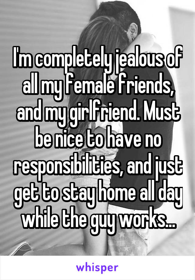 I'm completely jealous of all my female friends, and my girlfriend. Must be nice to have no responsibilities, and just get to stay home all day while the guy works...