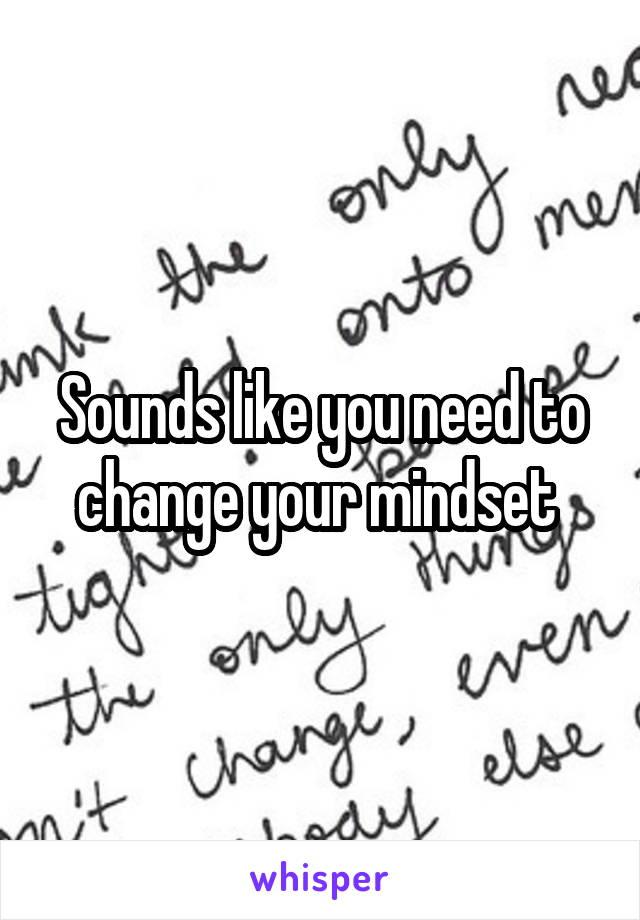 Sounds like you need to change your mindset