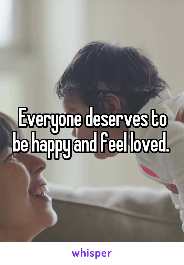 Everyone deserves to be happy and feel loved.