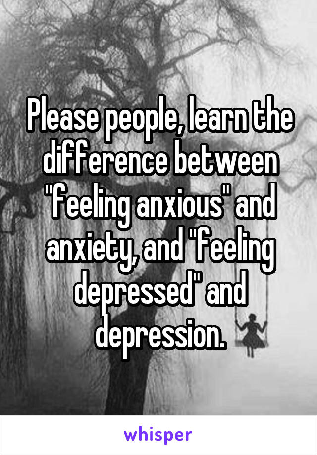 """Please people, learn the difference between """"feeling anxious"""" and anxiety, and """"feeling depressed"""" and depression."""