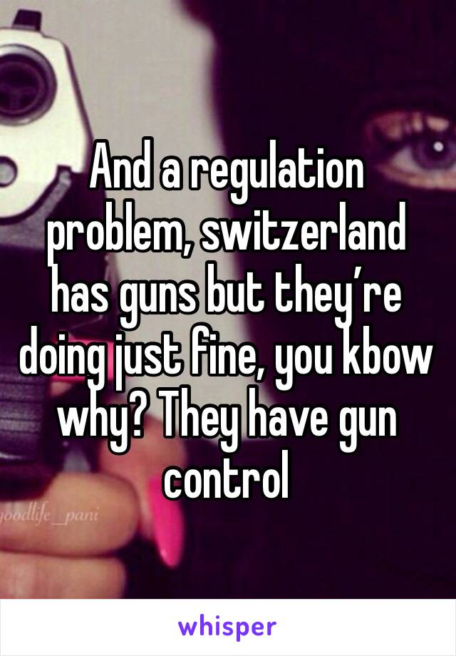 And a regulation problem, switzerland has guns but they're doing just fine, you kbow why? They have gun control