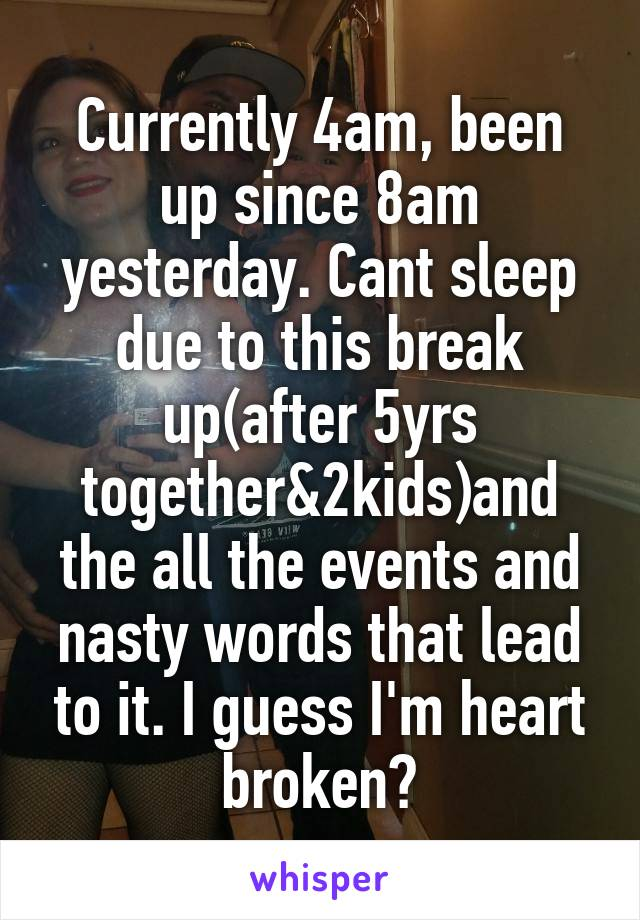Currently 4am, been up since 8am yesterday. Cant sleep due to this break up(after 5yrs together&2kids)and the all the events and nasty words that lead to it. I guess I'm heart broken?