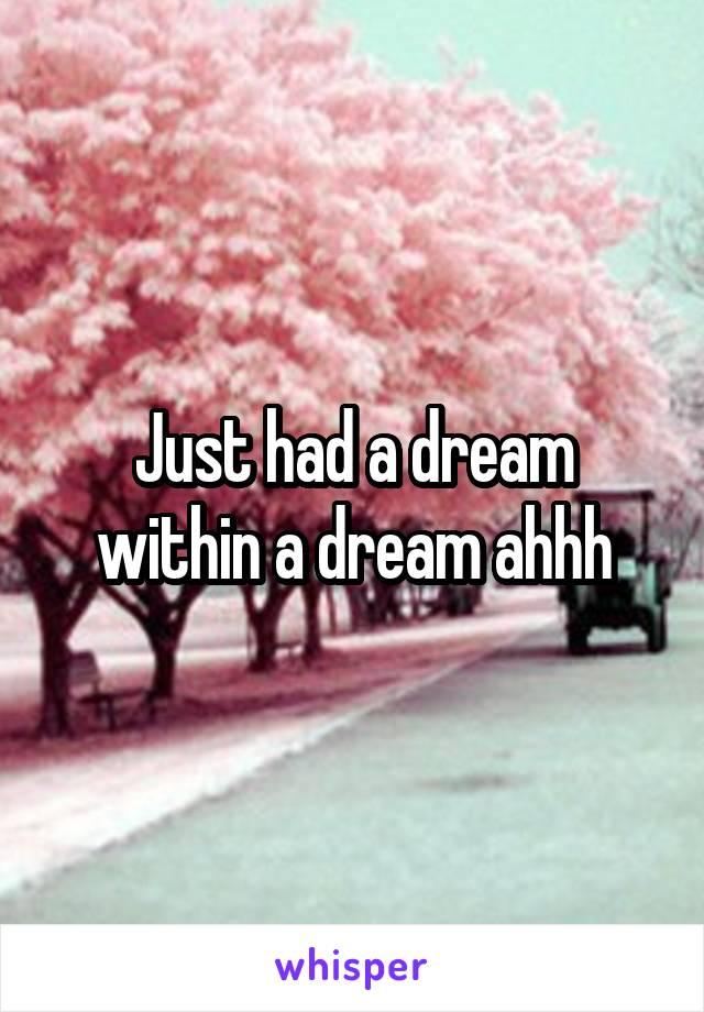 Just had a dream within a dream ahhh