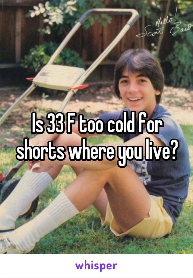 Is 33 F too cold for shorts where you live?
