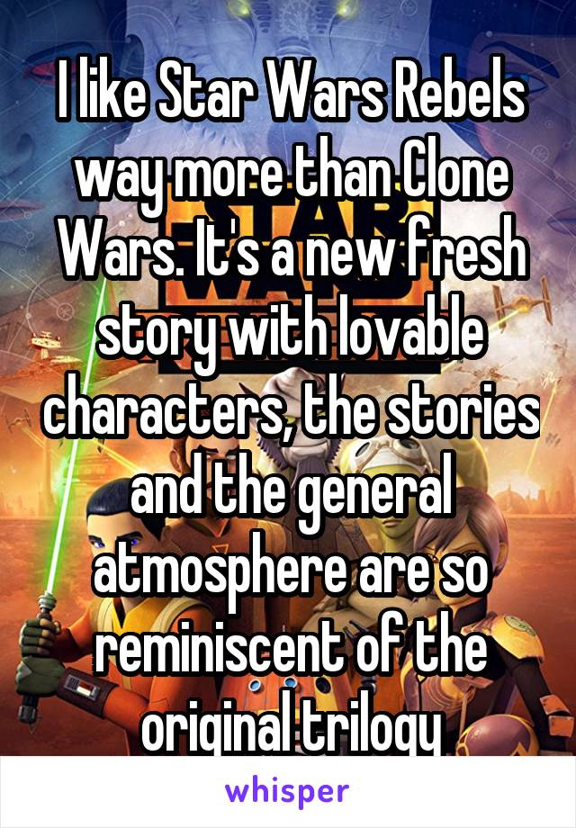 I like Star Wars Rebels way more than Clone Wars. It's a new fresh story with lovable characters, the stories and the general atmosphere are so reminiscent of the original trilogy
