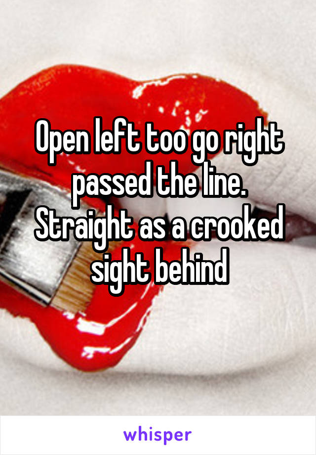 Open left too go right passed the line. Straight as a crooked sight behind