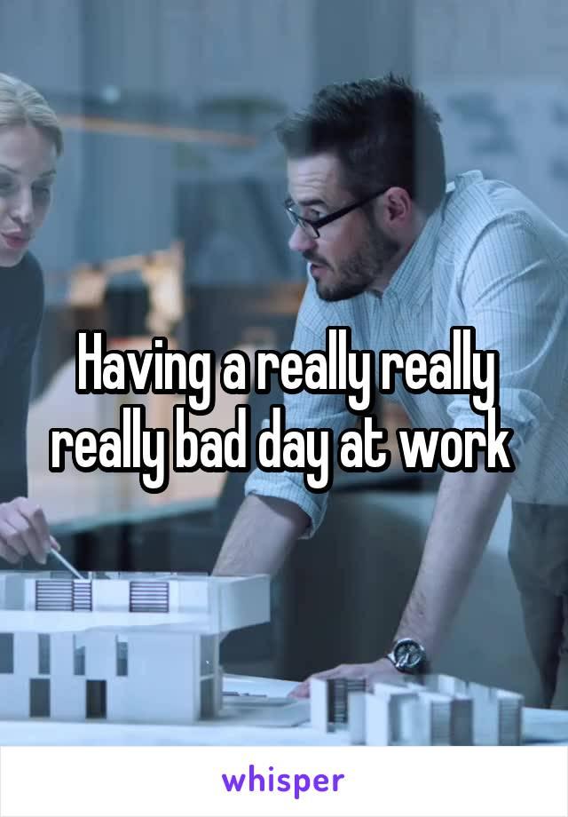 Having a really really really bad day at work