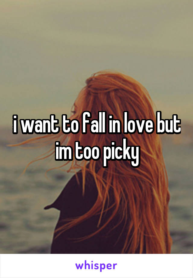 i want to fall in love but im too picky