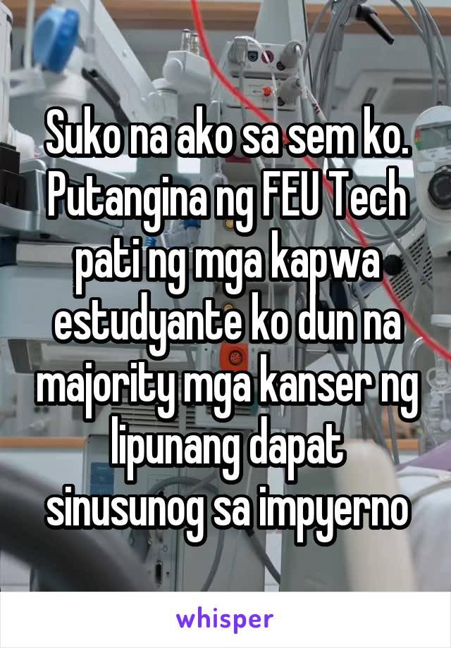 Suko na ako sa sem ko. Putangina ng FEU Tech pati ng mga kapwa estudyante ko dun na majority mga kanser ng lipunang dapat sinusunog sa impyerno