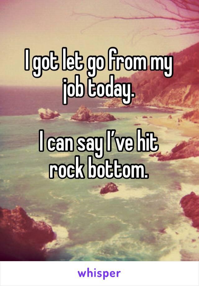 I got let go from my job today.   I can say I've hit rock bottom.