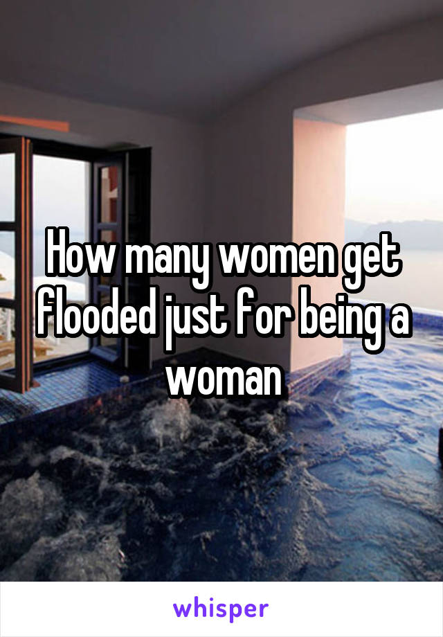 How many women get flooded just for being a woman
