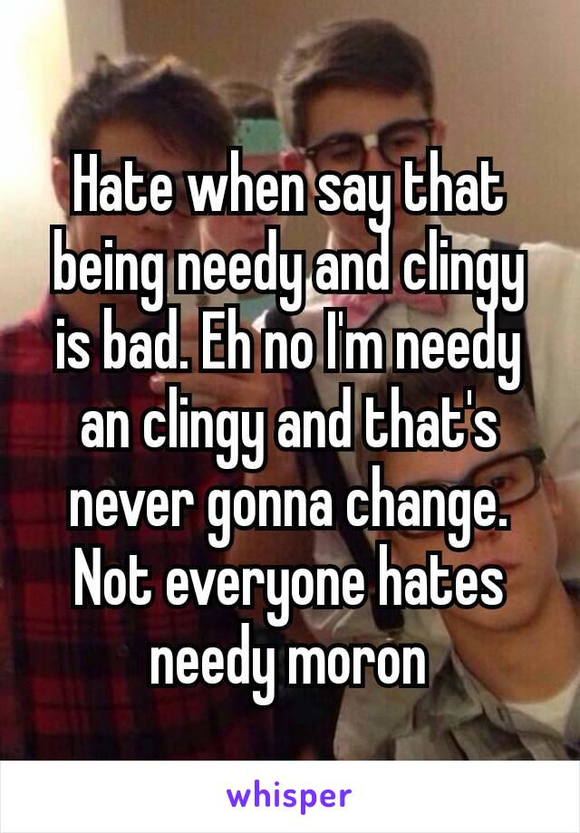 Hate when say that being needy and clingy is bad. Eh no I'm needy an clingy and that's never gonna change. Not everyone hates needy moron