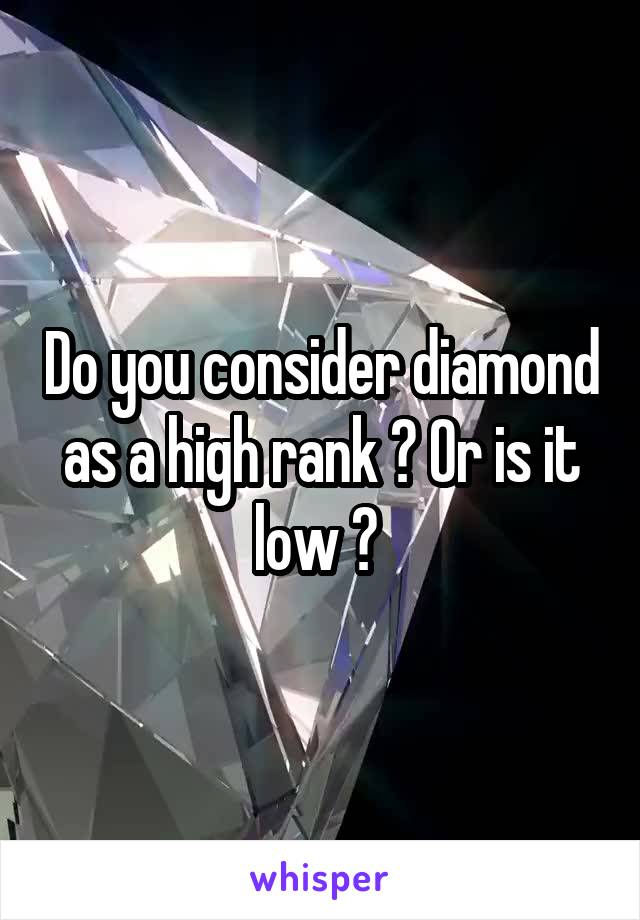 Do you consider diamond as a high rank ? Or is it low ?