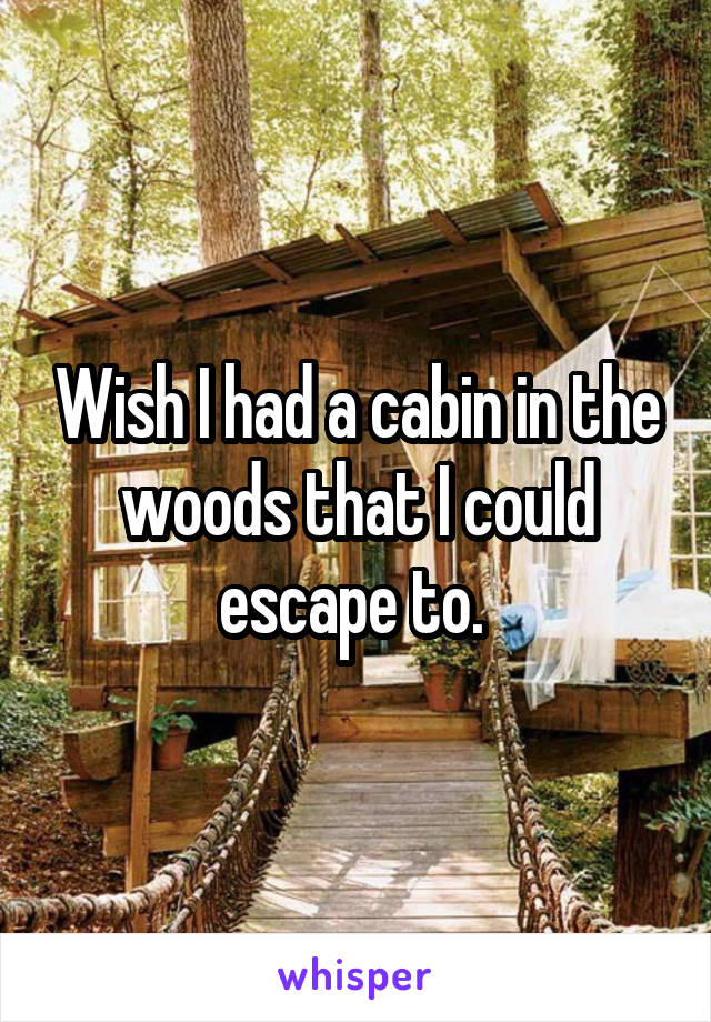 Wish I had a cabin in the woods that I could escape to.