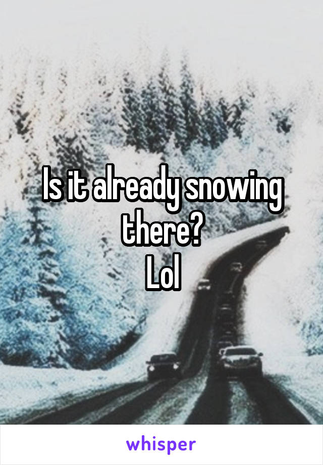 Is it already snowing there? Lol