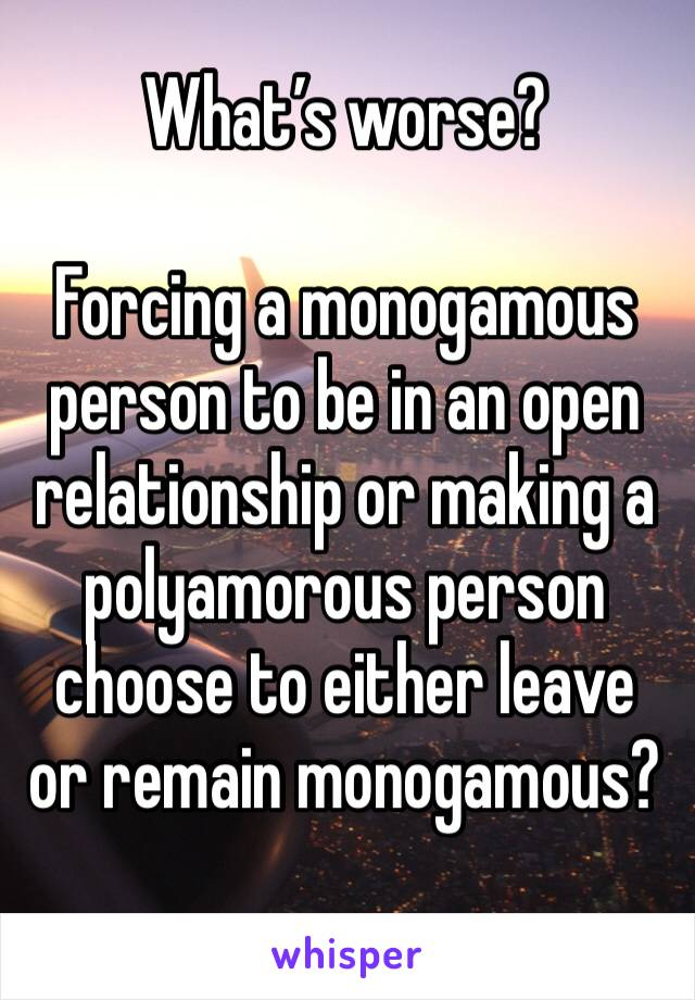 What's worse?   Forcing a monogamous person to be in an open relationship or making a polyamorous person choose to either leave or remain monogamous?