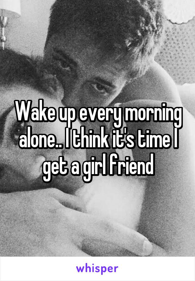 Wake up every morning alone.. I think it's time I get a girl friend