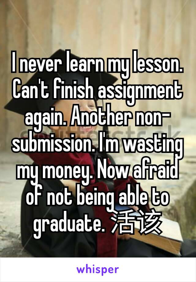 I never learn my lesson. Can't finish assignment again. Another non-submission. I'm wasting my money. Now afraid of not being able to graduate. 活该