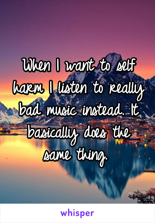 When I want to self harm I listen to really bad music instead. It basically does the same thing.
