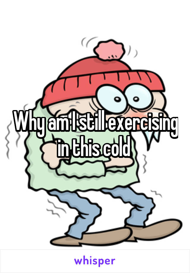 Why am I still exercising in this cold