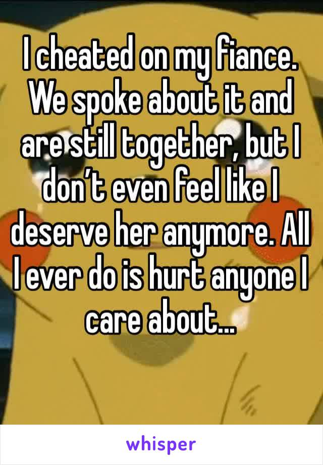I cheated on my fiance. We spoke about it and are still together, but I don't even feel like I deserve her anymore. All I ever do is hurt anyone I care about...