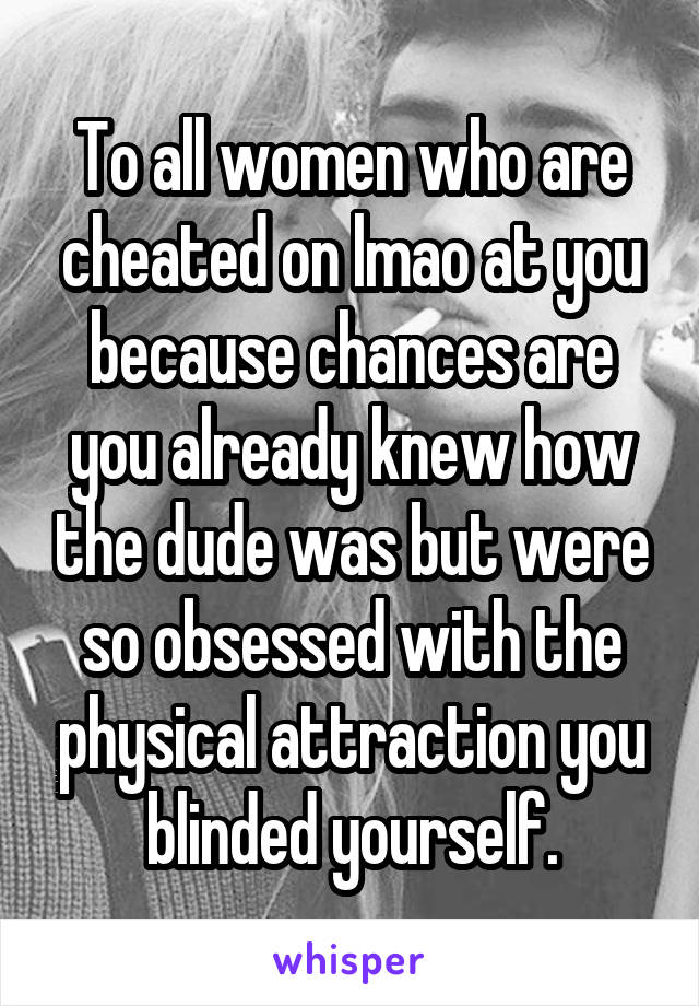 To all women who are cheated on lmao at you because chances are you already knew how the dude was but were so obsessed with the physical attraction you blinded yourself.