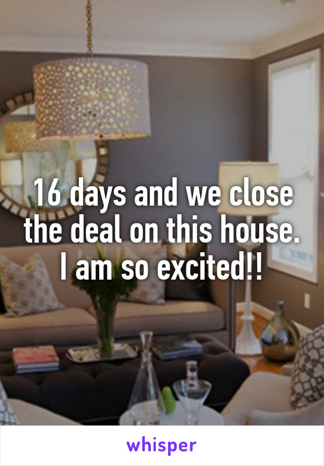 16 days and we close the deal on this house. I am so excited!!