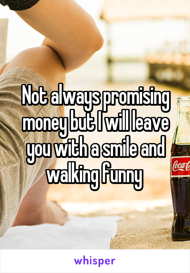Not always promising money but I will leave you with a smile and walking funny
