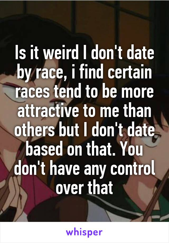 Is it weird I don't date by race, i find certain races tend to be more attractive to me than others but I don't date based on that. You don't have any control over that