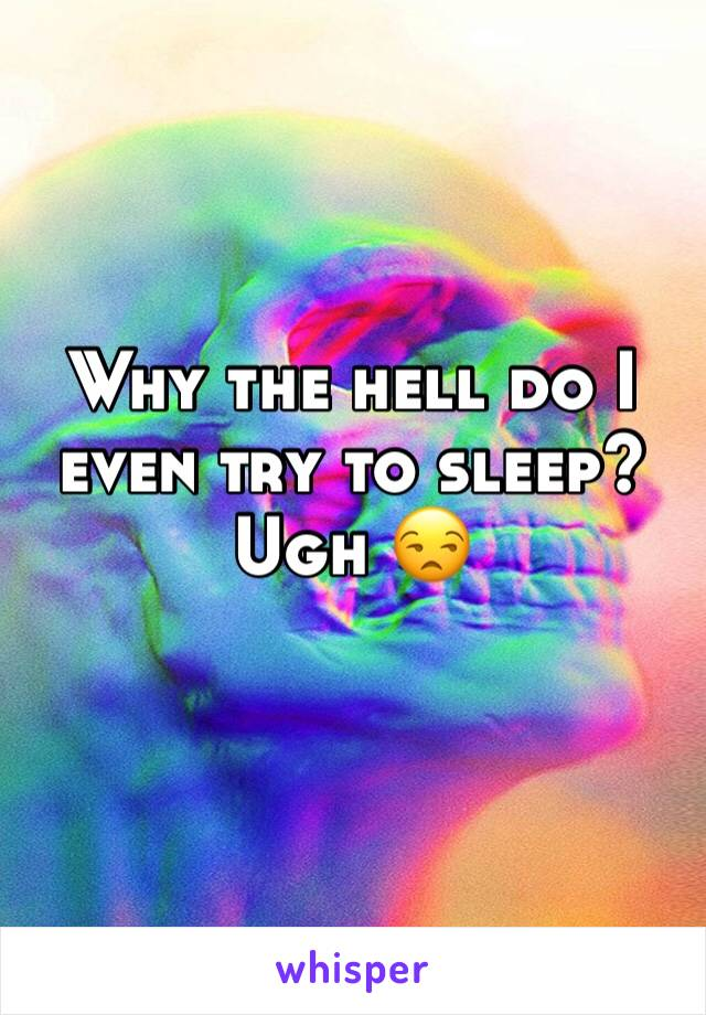 Why the hell do I even try to sleep? Ugh 😒