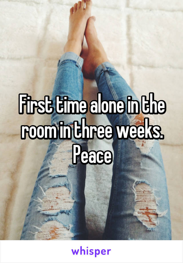 First time alone in the room in three weeks. Peace