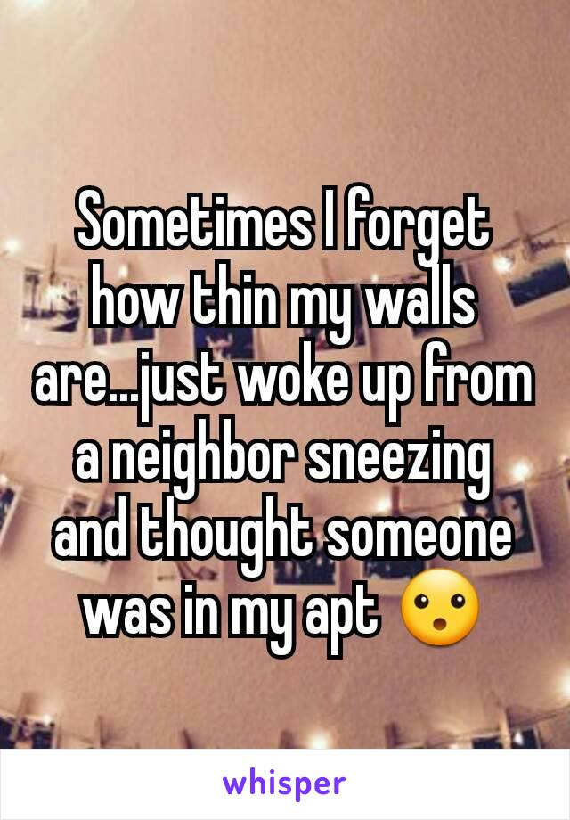 Sometimes I forget how thin my walls are...just woke up from a neighbor sneezing and thought someone was in my apt 😮