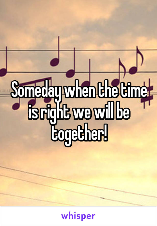 Someday when the time is right we will be together!