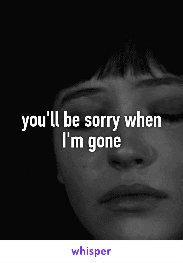 you'll be sorry when I'm gone