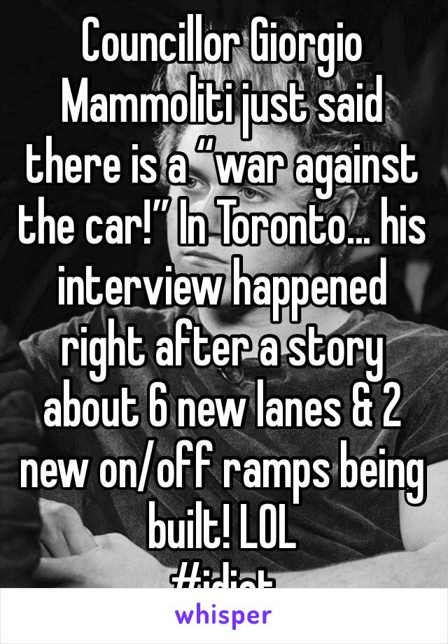 """Councillor Giorgio Mammoliti just said there is a """"war against the car!"""" In Toronto... his interview happened right after a story about 6 new lanes & 2 new on/off ramps being built! LOL  #idiot"""