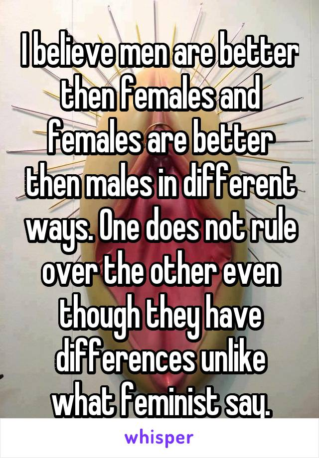 I believe men are better then females and females are better then males in different ways. One does not rule over the other even though they have differences unlike what feminist say.