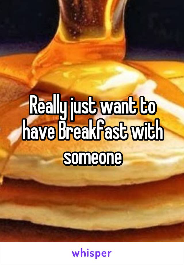 Really just want to have Breakfast with someone