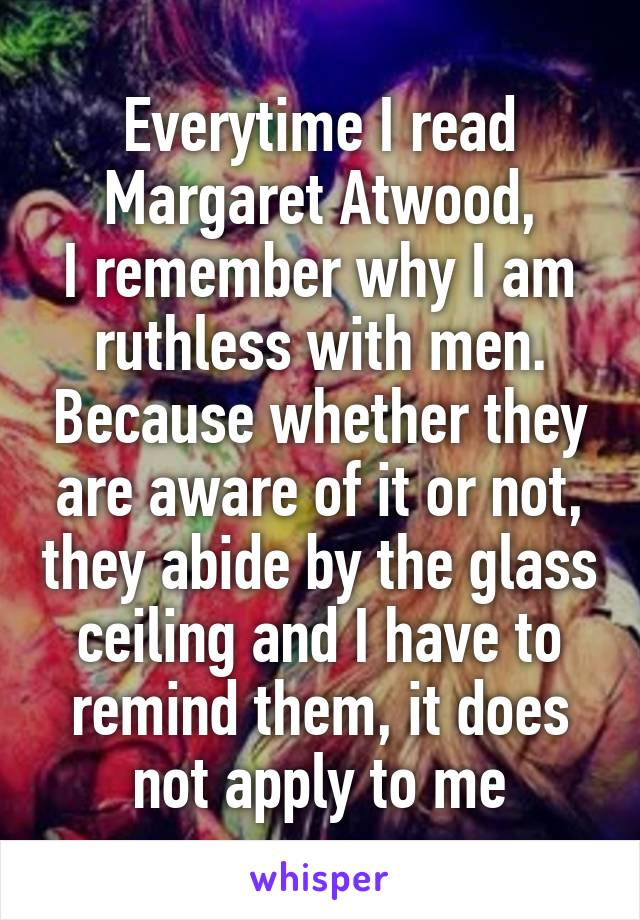 Everytime I read Margaret Atwood, I remember why I am ruthless with men. Because whether they are aware of it or not, they abide by the glass ceiling and I have to remind them, it does not apply to me